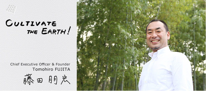 Cultivate the Earth! Chief Executive Officer & Founder Tomohiro FUJITA